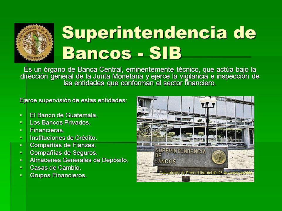 Superintendencia de Bancos - SIB Ejerce supervisión de estas entidades: El Banco de Guatemala. El Banco de Guatemala. Los Bancos Privados. Los Bancos