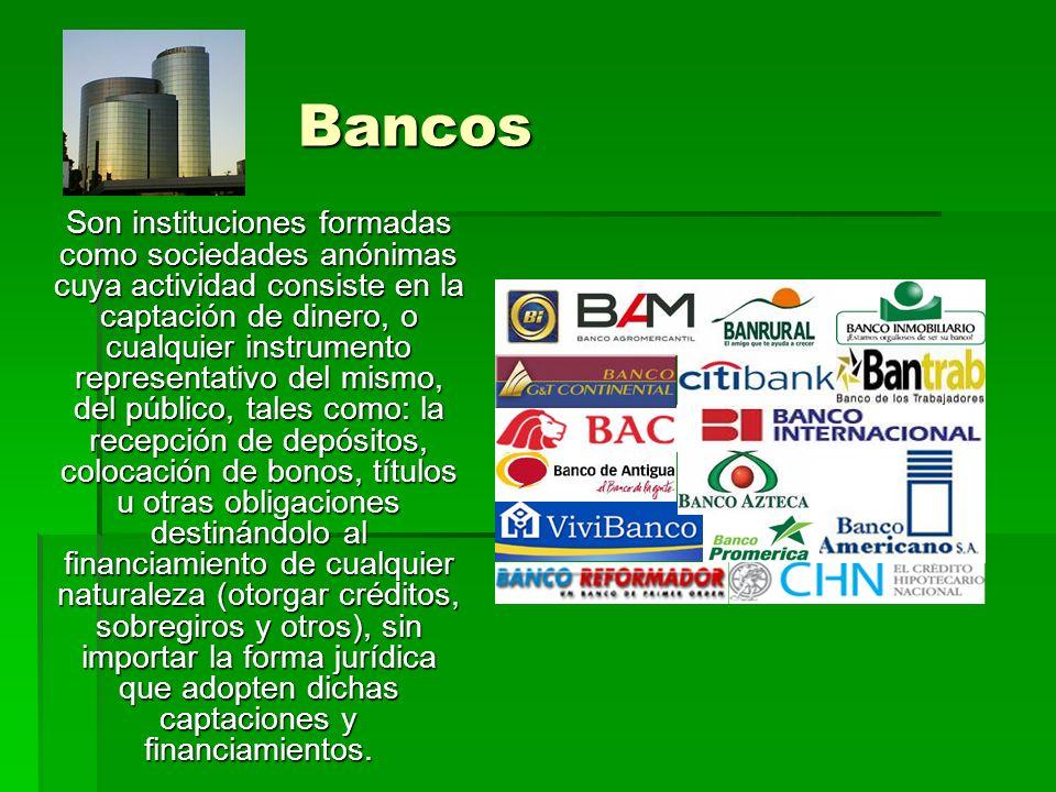 Bancos Son instituciones formadas como sociedades anónimas cuya actividad consiste en la captación de dinero, o cualquier instrumento representativo d