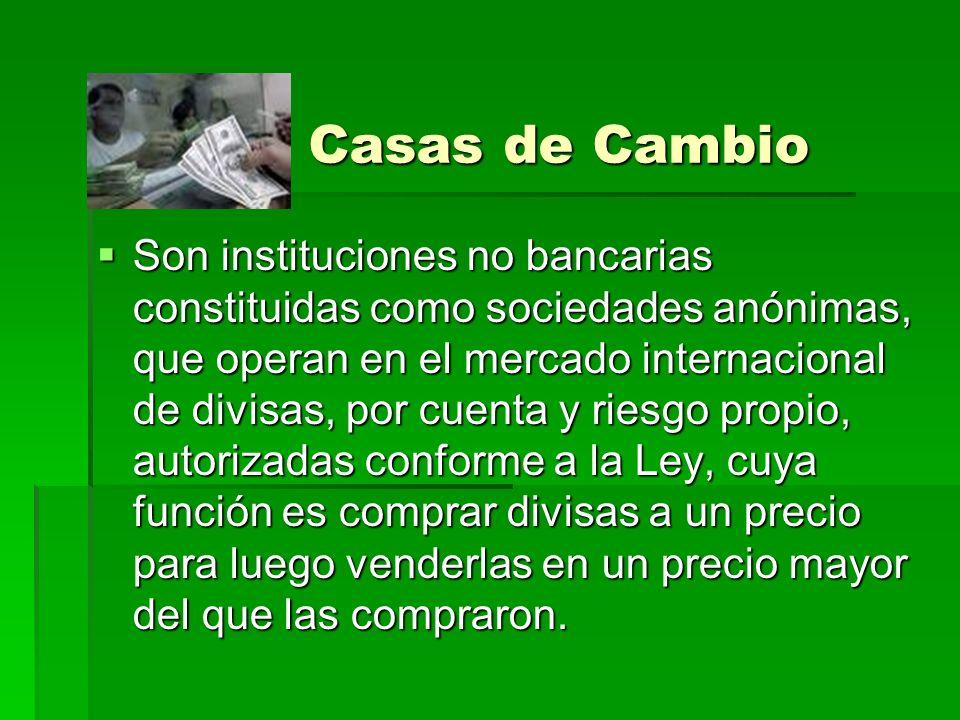 Casas de Cambio Son instituciones no bancarias constituidas como sociedades anónimas, que operan en el mercado internacional de divisas, por cuenta y