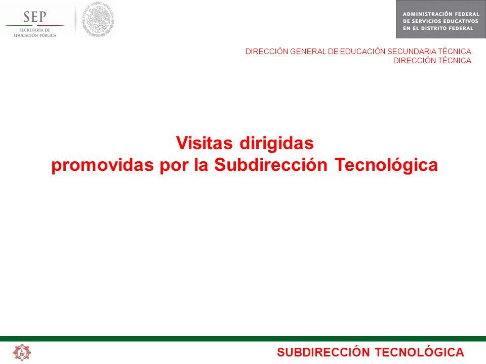 SUBDIRECCIÓN TECNOLÓGICA DIRECCIÓN GENERAL DE EDUCACIÓN SECUNDARIA TÉCNICA DIRECCIÓN TÉCNICA Visitas dirigidas promovidas por la Subdirección Tecnológ