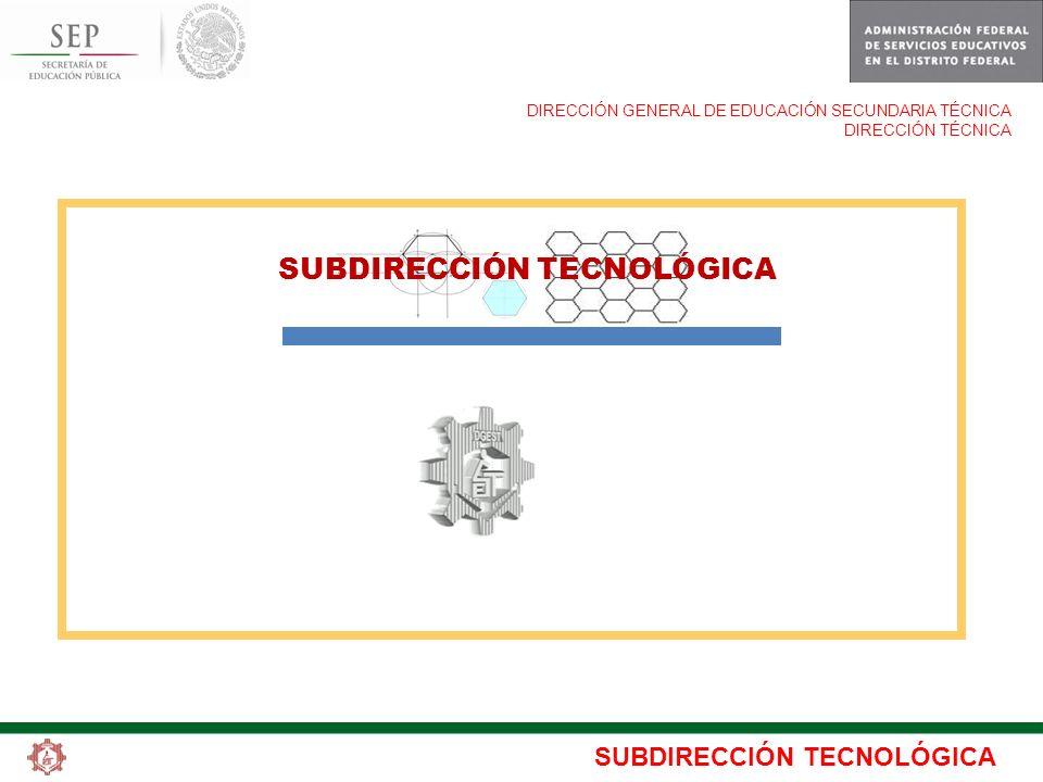 SUBDIRECCIÓN TECNOLÓGICA DIRECCIÓN GENERAL DE EDUCACIÓN SECUNDARIA TÉCNICA DIRECCIÓN TÉCNICA SUBDIRECCIÓN TECNOLÓGICA