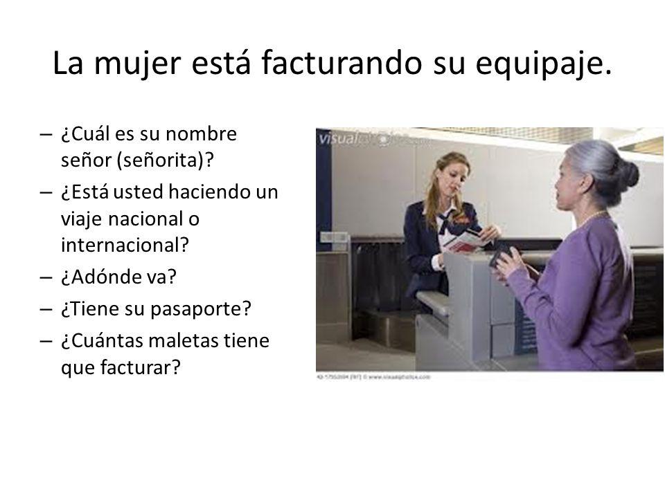 La mujer está facturando su equipaje. – ¿Cuál es su nombre señor (señorita)? – ¿Está usted haciendo un viaje nacional o internacional? – ¿Adónde va? –