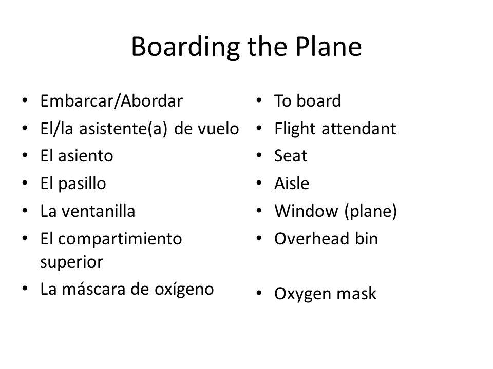 Boarding the Plane Embarcar/Abordar El/la asistente(a) de vuelo El asiento El pasillo La ventanilla El compartimiento superior La máscara de oxígeno T