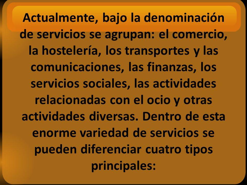Actualmente, bajo la denominación de servicios se agrupan: el comercio, la hostelería, los transportes y las comunicaciones, las finanzas, los servicios sociales, las actividades relacionadas con el ocio y otras actividades diversas.