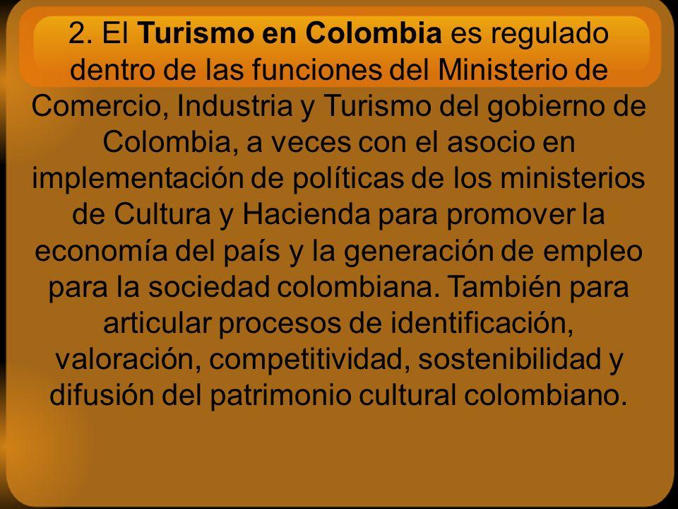 2. El Turismo en Colombia es regulado dentro de las funciones del Ministerio de Comercio, Industria y Turismo del gobierno de Colombia, a veces con el