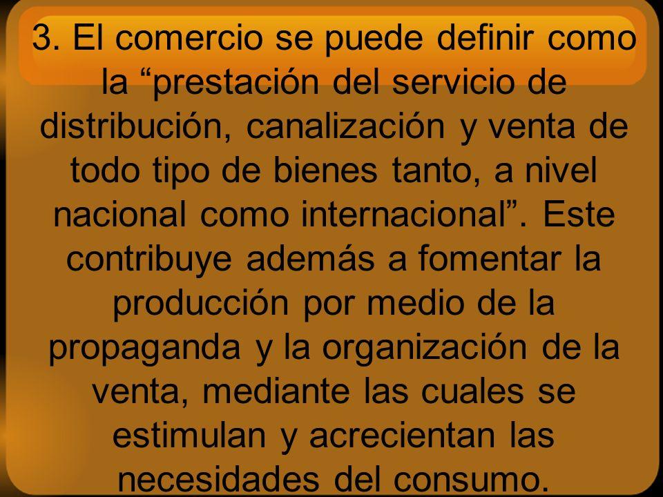 3. El comercio se puede definir como la prestación del servicio de distribución, canalización y venta de todo tipo de bienes tanto, a nivel nacional c