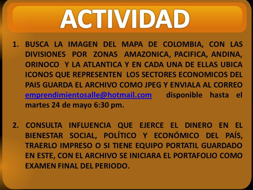 1.BUSCA LA IMAGEN DEL MAPA DE COLOMBIA, CON LAS DIVISIONES POR ZONAS AMAZONICA, PACIFICA, ANDINA, ORINOCO Y LA ATLANTICA Y EN CADA UNA DE ELLAS UBICA ICONOS QUE REPRESENTEN LOS SECTORES ECONOMICOS DEL PAIS GUARDA EL ARCHIVO COMO JPEG Y ENVIALA AL CORREO emprendimientosalle@hotmail.com disponible hasta el martes 24 de mayo 6:30 pm.