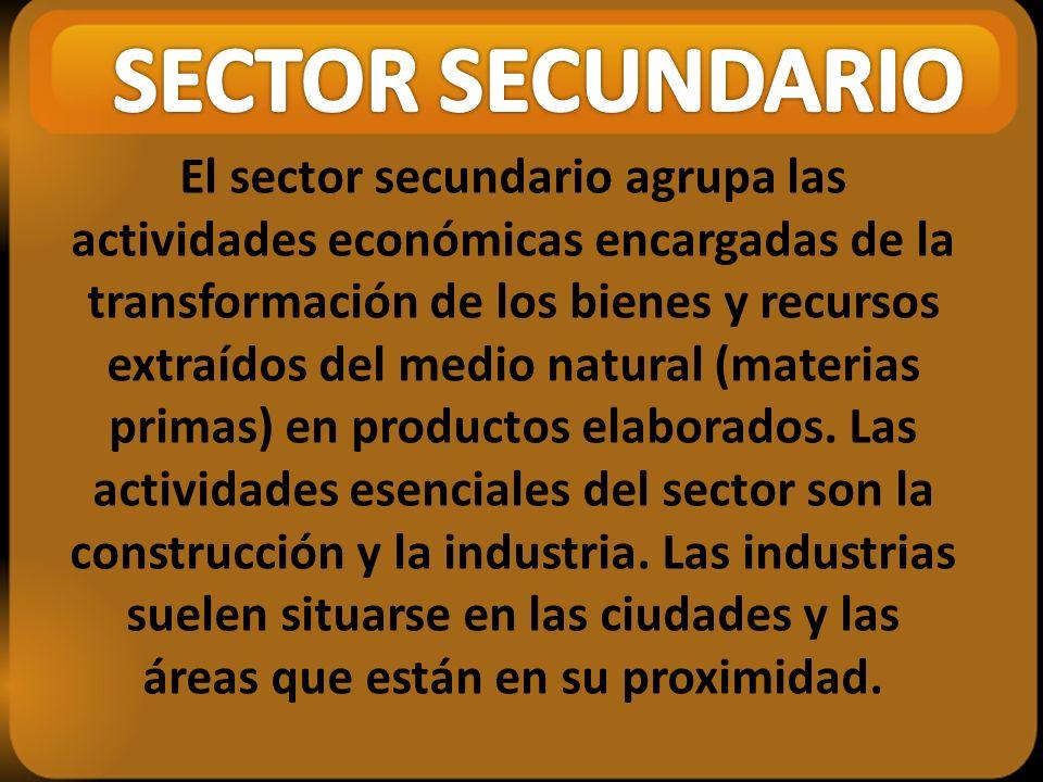 El sector secundario agrupa las actividades económicas encargadas de la transformación de los bienes y recursos extraídos del medio natural (materias primas) en productos elaborados.