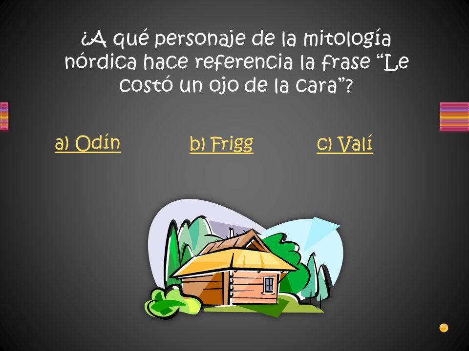 ¿A qué personaje de la mitología nórdica hace referencia la frase Le costó un ojo de la cara? a) Odín b) Friggc) Valí