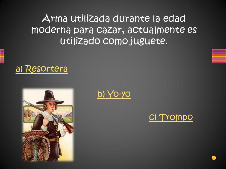 Arma utilizada durante la edad moderna para cazar, actualmente es utilizado como juguete. a) Resortera b) Yo-yo c) Trompo