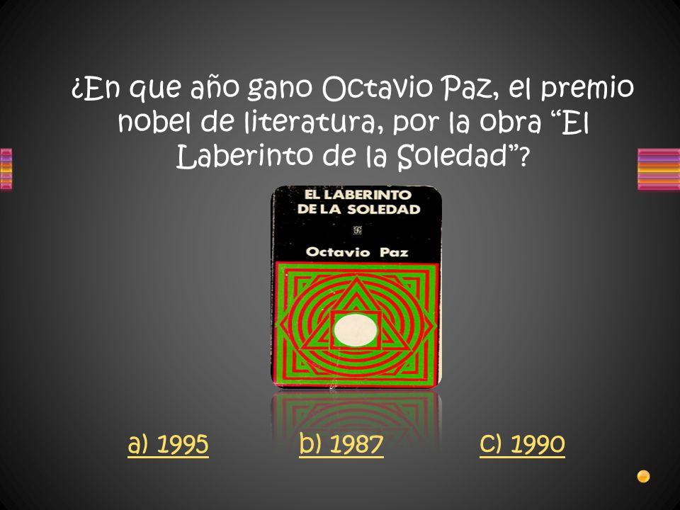 ¿En que año gano Octavio Paz, el premio nobel de literatura, por la obra El Laberinto de la Soledad? a) 1995 b) 1987 c) 1990