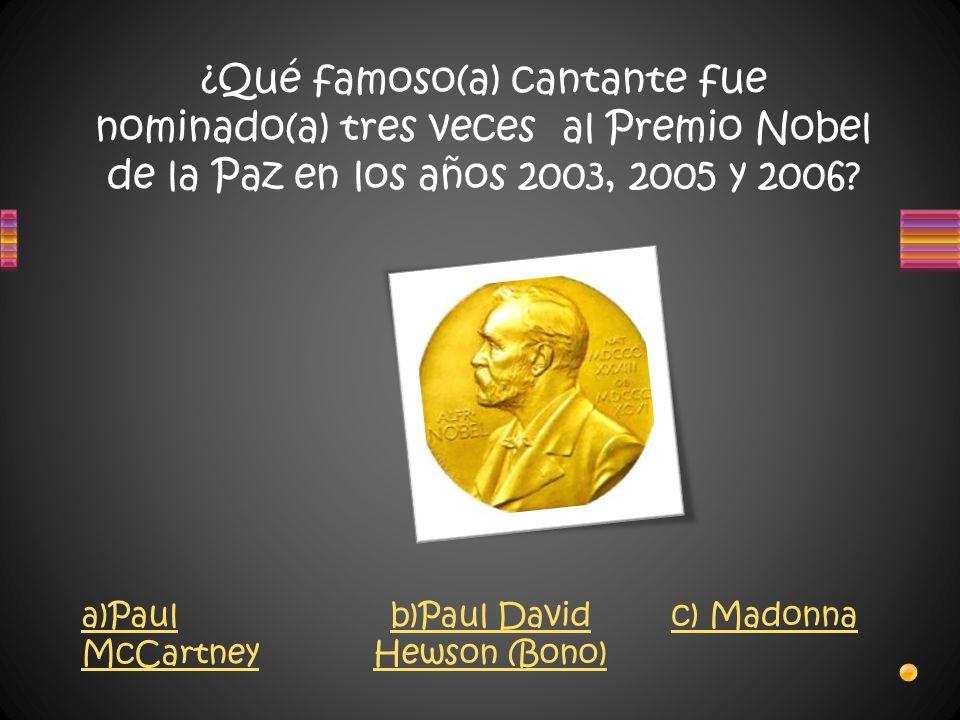 ¿Qué famoso(a) cantante fue nominado(a) tres veces al Premio Nobel de la Paz en los años 2003, 2005 y 2006? a)Paul McCartney b)Paul David Hewson (Bono