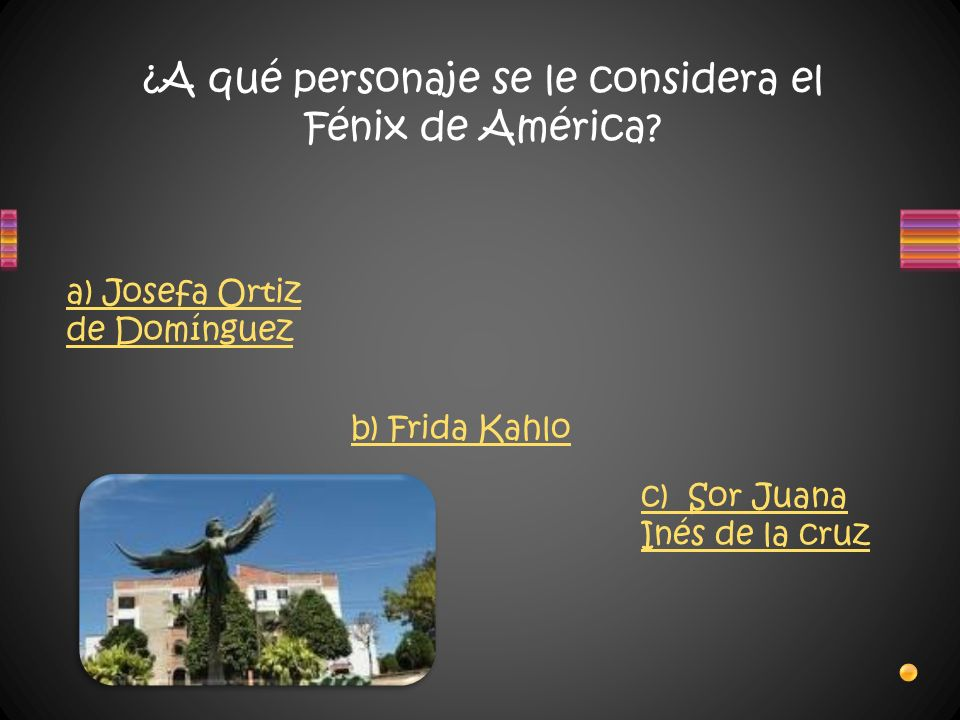 ¿A qué personaje se le considera el Fénix de América? a) Josefa Ortiz de Domínguez b) Frida Kahlo c) Sor Juana Inés de la cruz
