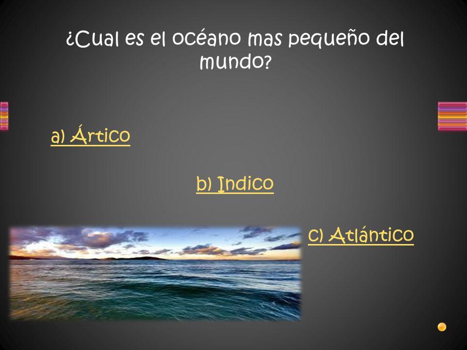 ¿Cual es el océano mas pequeño del mundo? c) Atlántico b) Indico a) Ártico