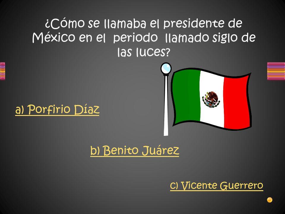 ¿Cómo se llamaba el presidente de México en el periodo llamado siglo de las luces? a) Porfirio Díaz b) Benito Juárez c) Vicente Guerrero