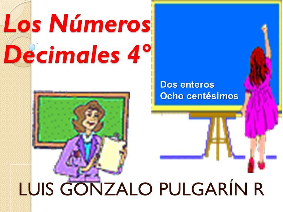 Los Números Decimales 4° LUIS GONZALO PULGARÍN R Dos enteros Ocho centésimos