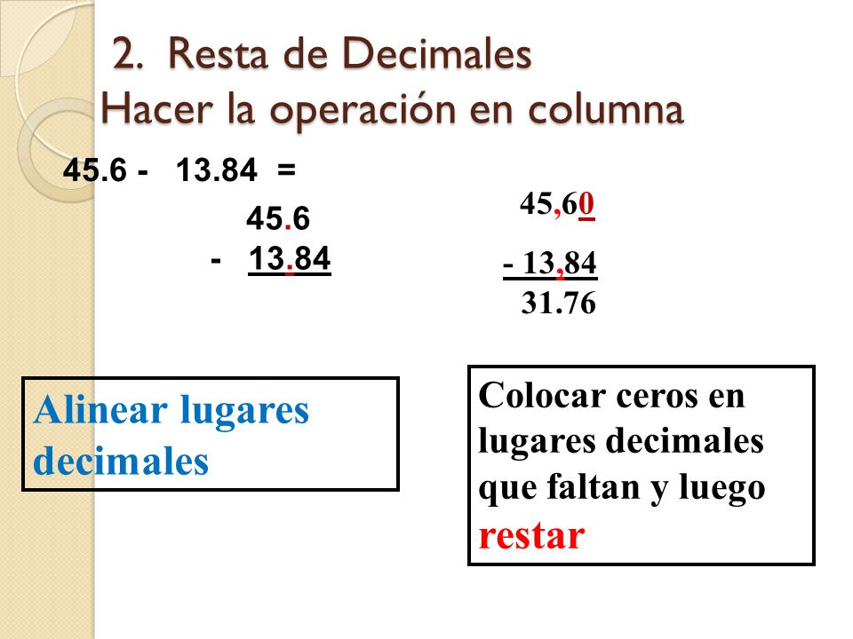 1. Suma de Decimales Realizar la operación en Columnas 4.5 + 3.12 + 0.56 + 2.008 = 4.500 3.120 0.560 + 2.008 10.188 Alinear lugares decimales 4,5 3,12