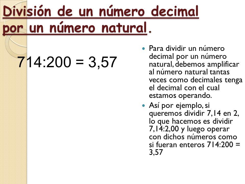División en números decimales por un número decimal. 21,66: 3,8 216,6 266 00 3 8 5,7 Para dividir dos números decimales se suprime la coma del divisor