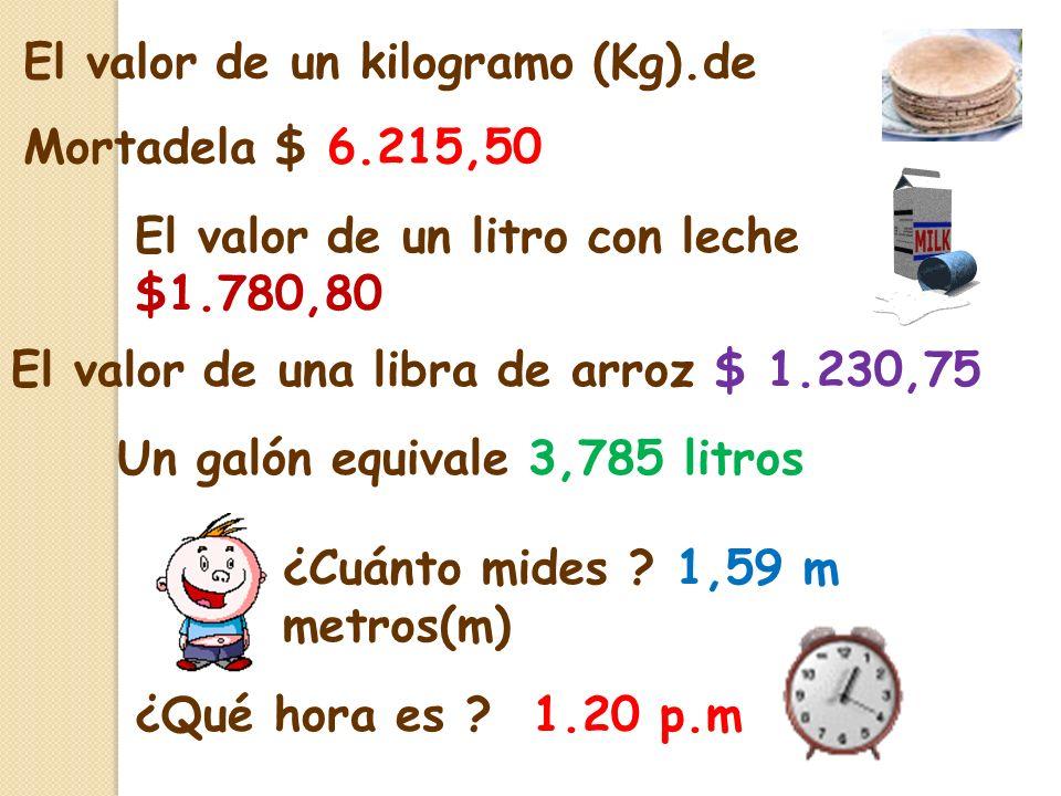 El valor de un kilogramo (Kg).de Mortadela $ 6.215,50 El valor de una libra de arroz $ 1.230,75 El valor de un litro con leche $1.780,80 Un galón equivale 3,785 litros ¿Cuánto mides .