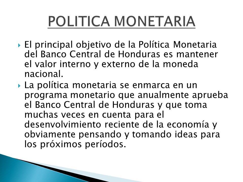 El principal objetivo de la Política Monetaria del Banco Central de Honduras es mantener el valor interno y externo de la moneda nacional. La política