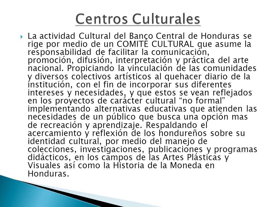 La actividad Cultural del Banco Central de Honduras se rige por medio de un COMITÉ CULTURAL que asume la responsabilidad de facilitar la comunicación,