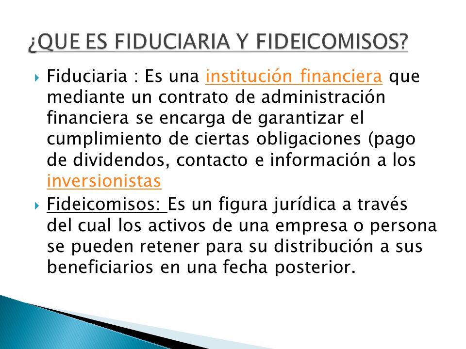 Fiduciaria : Es una institución financiera que mediante un contrato de administración financiera se encarga de garantizar el cumplimiento de ciertas o