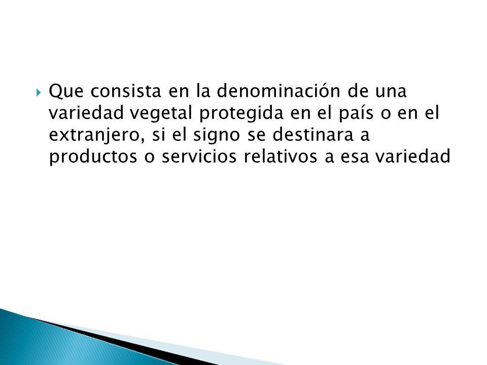 Que consista en la denominación de una variedad vegetal protegida en el país o en el extranjero, si el signo se destinara a productos o servicios rela