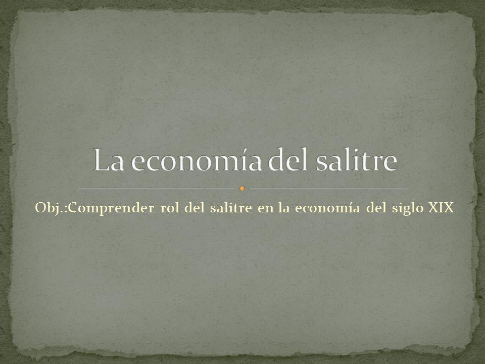 Obj.:Comprender rol del salitre en la economía del siglo XIX