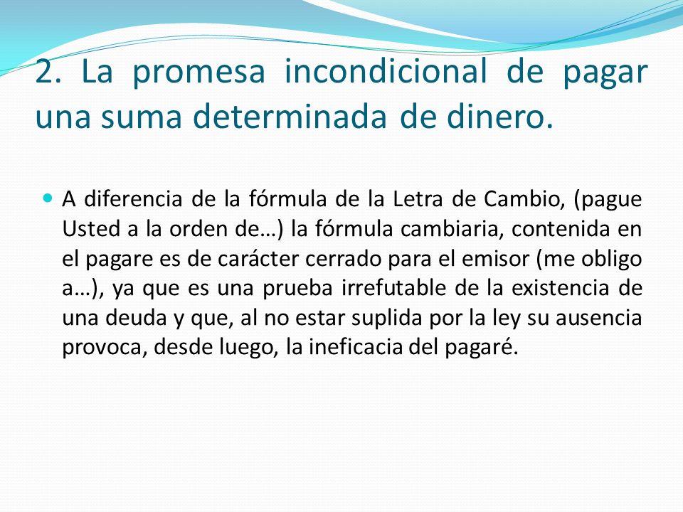 2. La promesa incondicional de pagar una suma determinada de dinero. A diferencia de la fórmula de la Letra de Cambio, (pague Usted a la orden de…) la