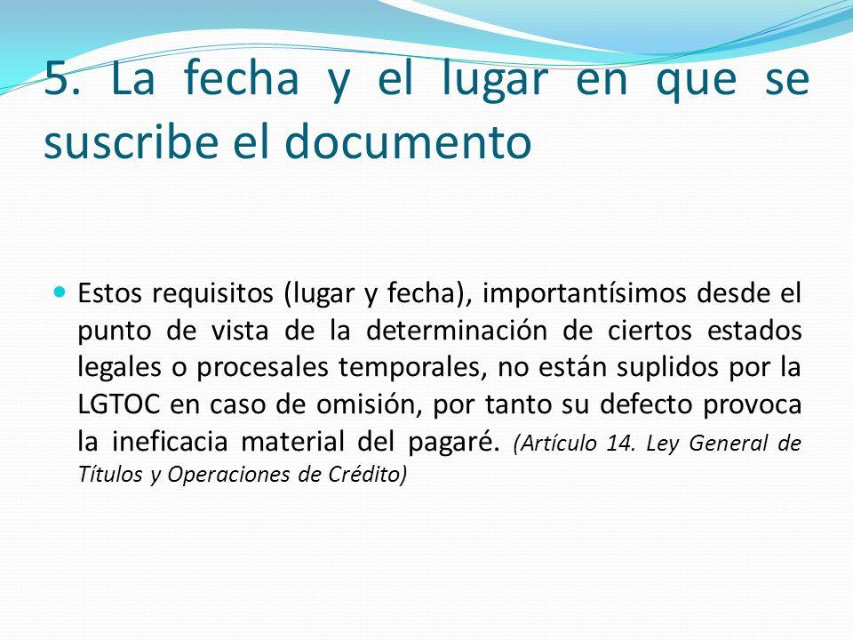 5. La fecha y el lugar en que se suscribe el documento Estos requisitos (lugar y fecha), importantísimos desde el punto de vista de la determinación d