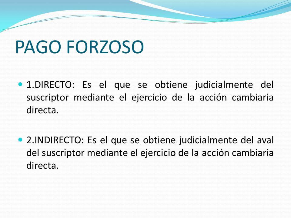 PAGO FORZOSO 1.DIRECTO: Es el que se obtiene judicialmente del suscriptor mediante el ejercicio de la acción cambiaria directa. 2.INDIRECTO: Es el que