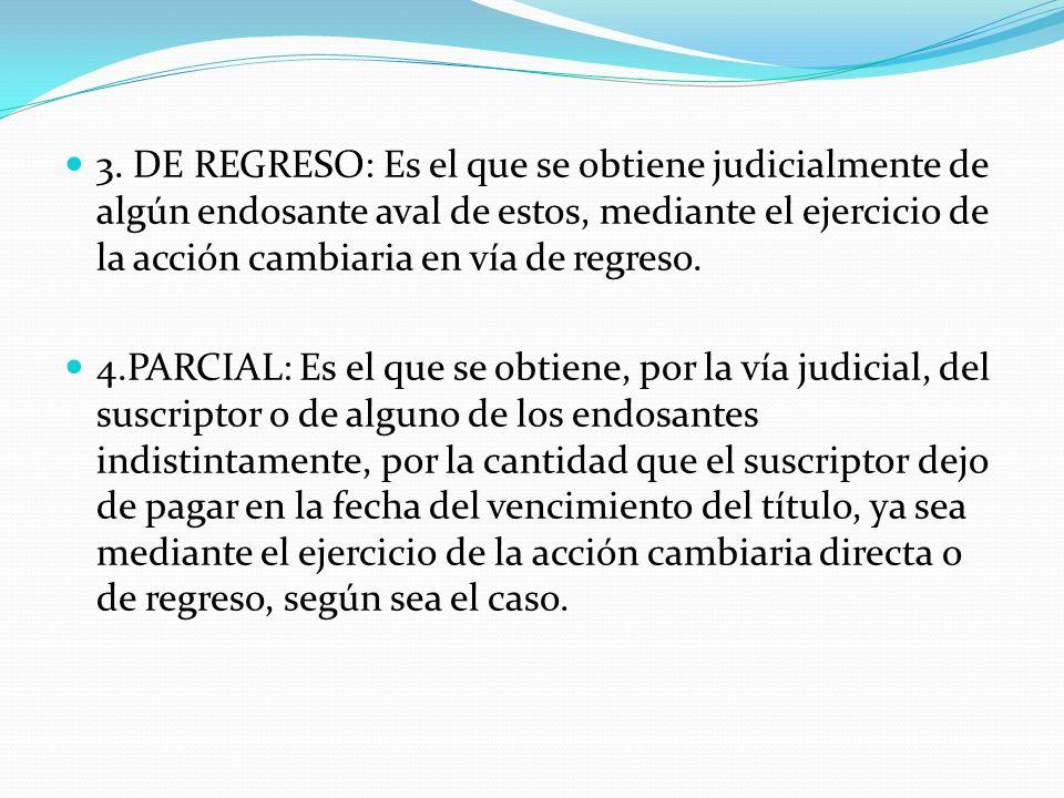 3. DE REGRESO: Es el que se obtiene judicialmente de algún endosante aval de estos, mediante el ejercicio de la acción cambiaria en vía de regreso. 4.