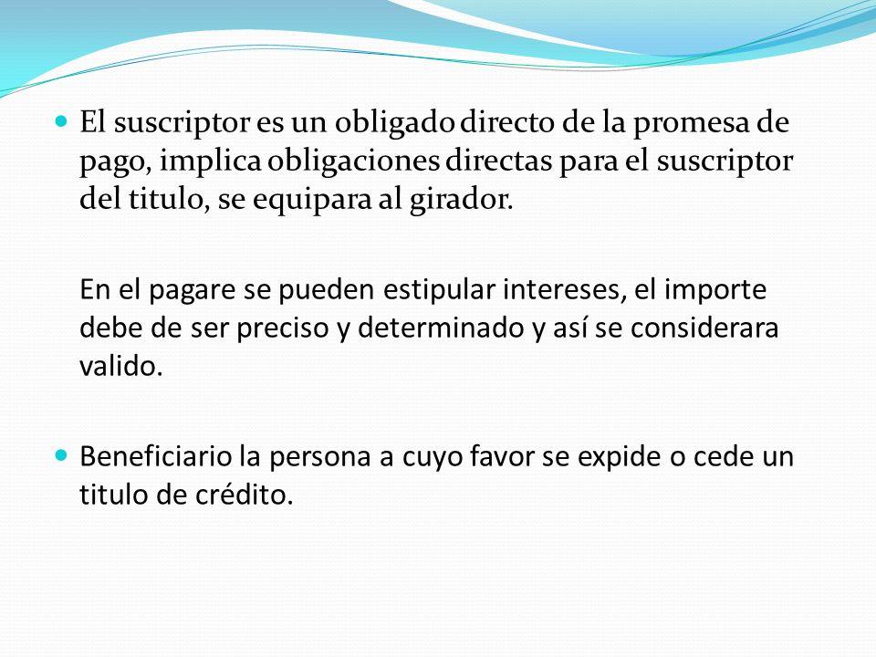 El suscriptor es un obligado directo de la promesa de pago, implica obligaciones directas para el suscriptor del titulo, se equipara al girador. En el