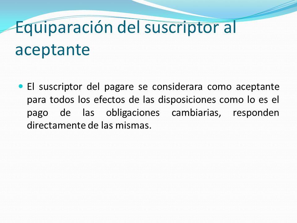 Equiparación del suscriptor al aceptante El suscriptor del pagare se considerara como aceptante para todos los efectos de las disposiciones como lo es