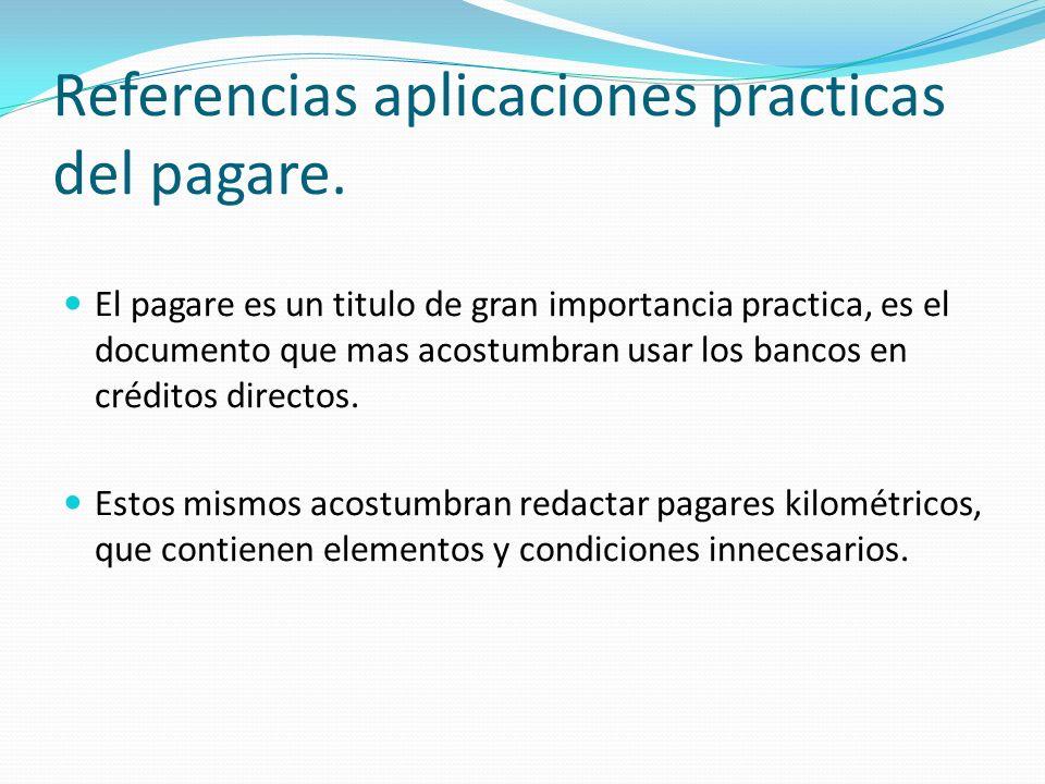 Referencias aplicaciones practicas del pagare. El pagare es un titulo de gran importancia practica, es el documento que mas acostumbran usar los banco