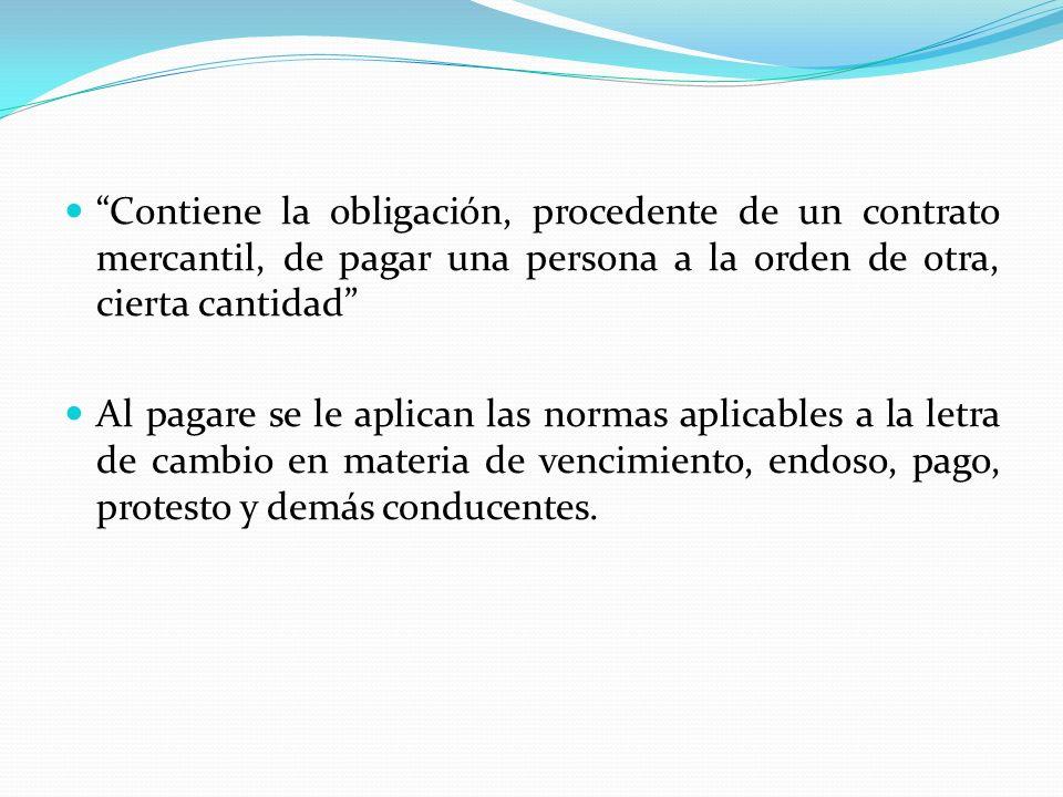 Contiene la obligación, procedente de un contrato mercantil, de pagar una persona a la orden de otra, cierta cantidad Al pagare se le aplican las norm