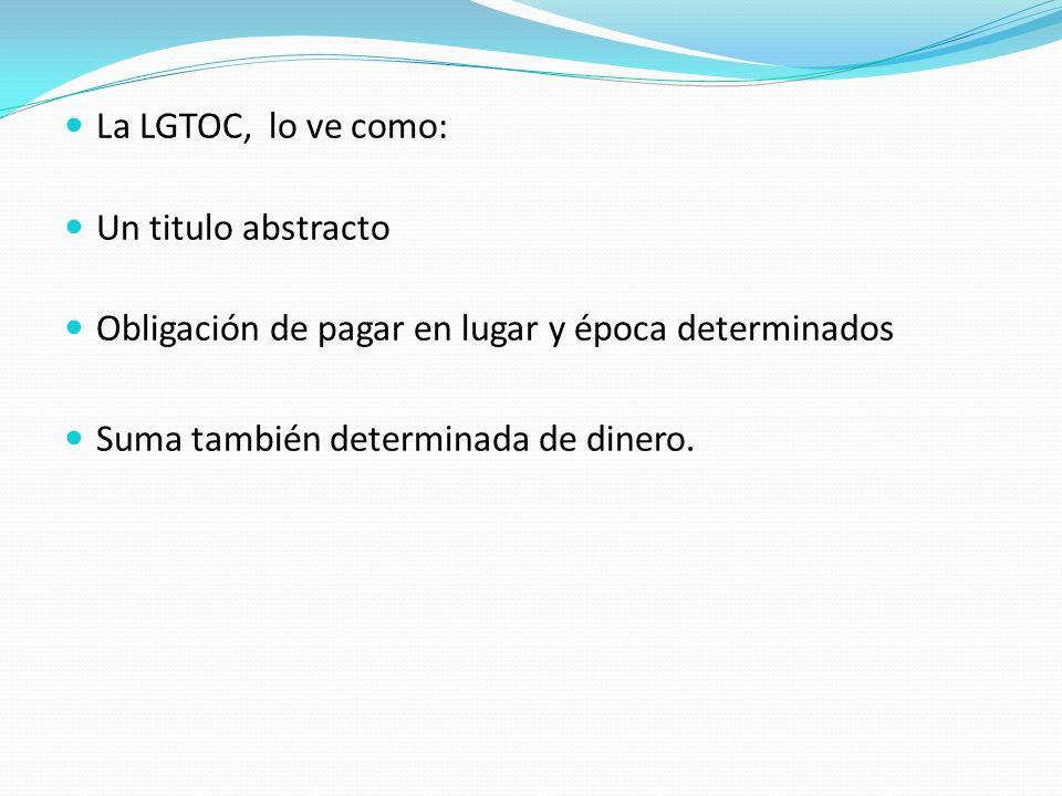 La LGTOC, lo ve como: Un titulo abstracto Obligación de pagar en lugar y época determinados Suma también determinada de dinero.