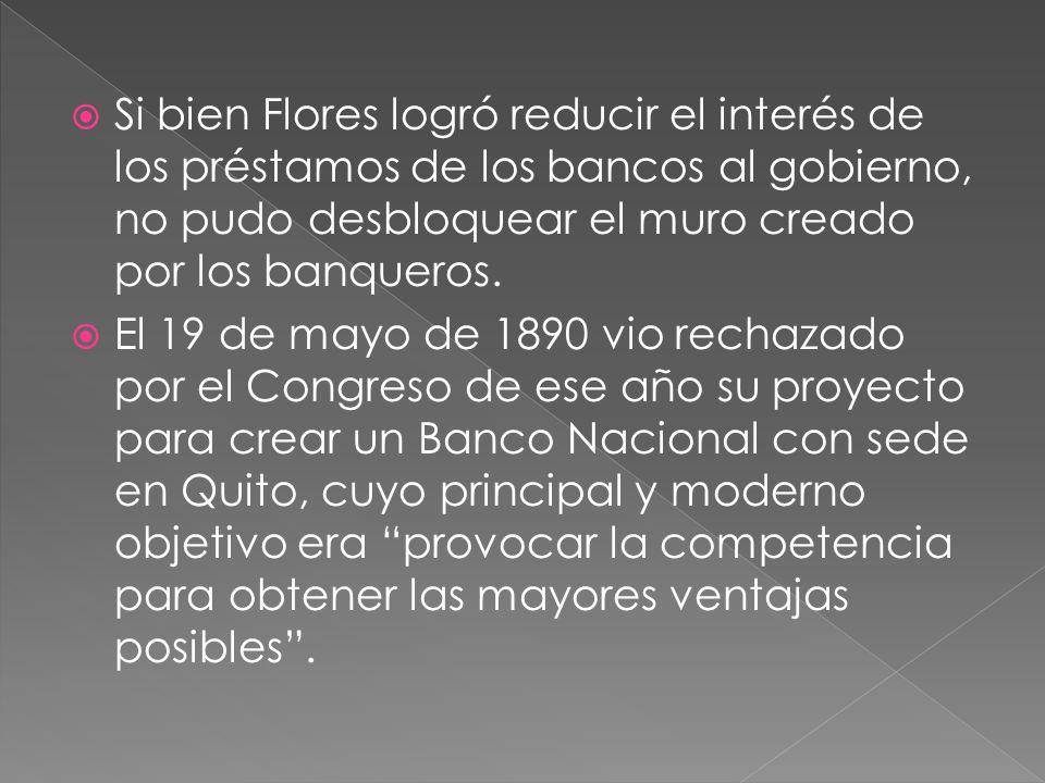 Si bien Flores logró reducir el interés de los préstamos de los bancos al gobierno, no pudo desbloquear el muro creado por los banqueros. El 19 de may
