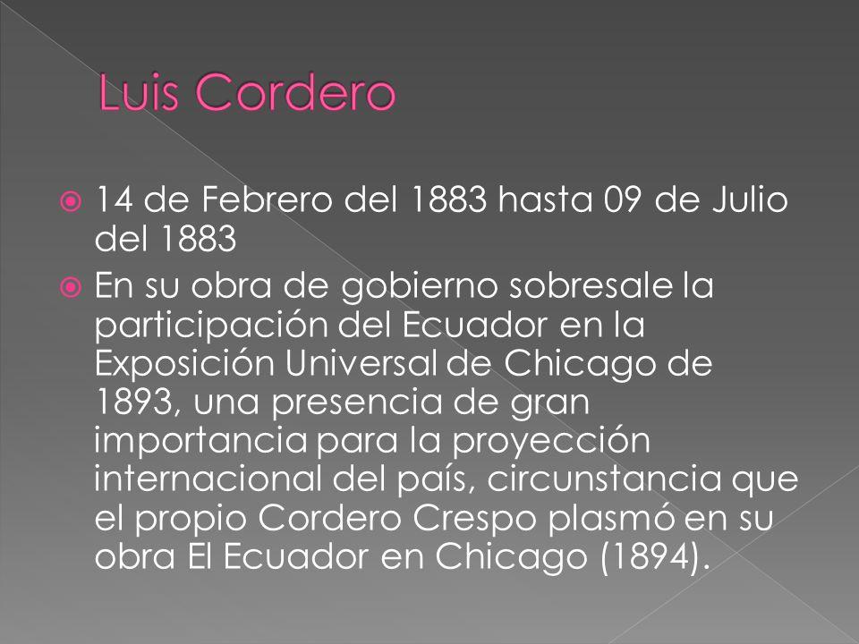 14 de Febrero del 1883 hasta 09 de Julio del 1883 En su obra de gobierno sobresale la participación del Ecuador en la Exposición Universal de Chicago
