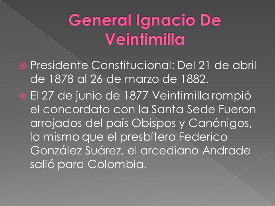 Presidente Constitucional: Del 21 de abril de 1878 al 26 de marzo de 1882. El 27 de junio de 1877 Veintimilla rompió el concordato con la Santa Sede F
