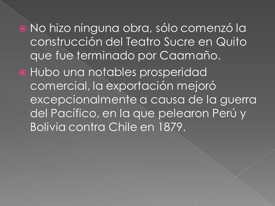 No hizo ninguna obra, sólo comenzó la construcción del Teatro Sucre en Quito que fue terminado por Caamaño. Hubo una notables prosperidad comercial, l