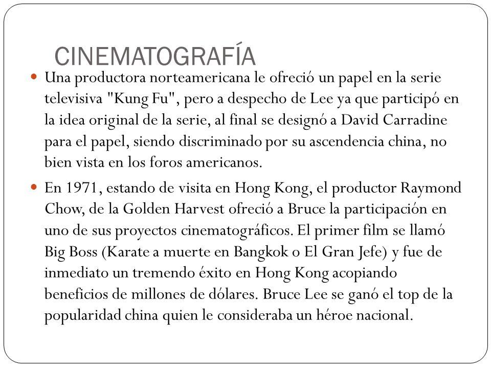 CINEMATOGRAFÍA Una productora norteamericana le ofreció un papel en la serie televisiva Kung Fu , pero a despecho de Lee ya que participó en la idea original de la serie, al final se designó a David Carradine para el papel, siendo discriminado por su ascendencia china, no bien vista en los foros americanos.