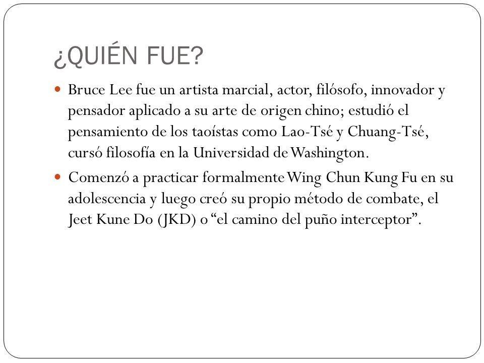 ¿QUIÉN FUE? Bruce Lee fue un artista marcial, actor, filósofo, innovador y pensador aplicado a su arte de origen chino; estudió el pensamiento de los