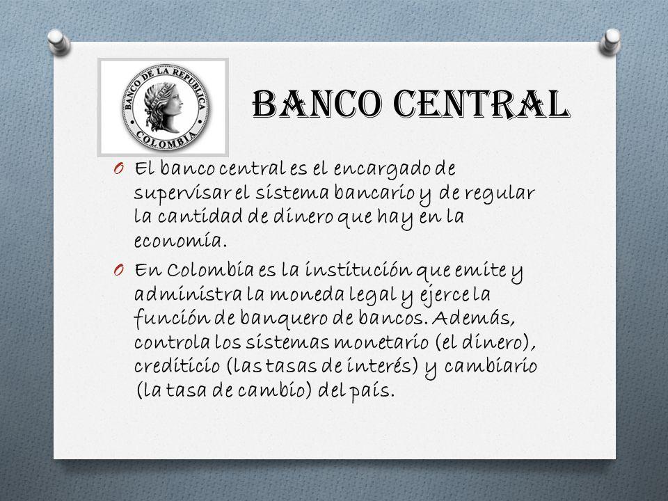 BANCO CENTRAL O El banco central es el encargado de supervisar el sistema bancario y de regular la cantidad de dinero que hay en la economía. O En Col