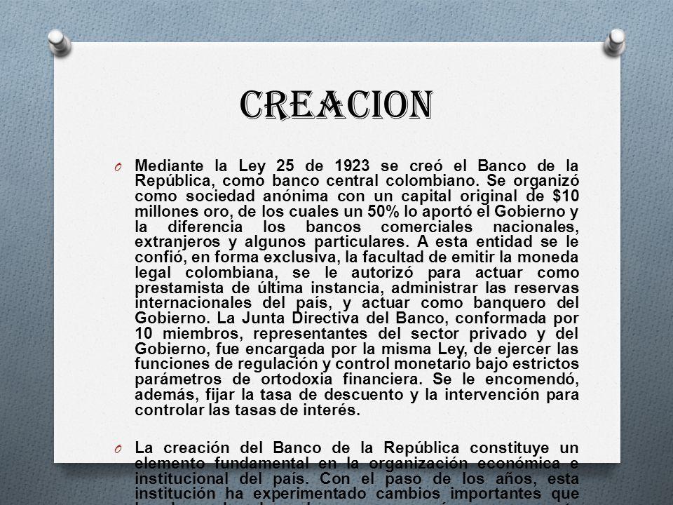 CREACION O Mediante la Ley 25 de 1923 se creó el Banco de la República, como banco central colombiano. Se organizó como sociedad anónima con un capita