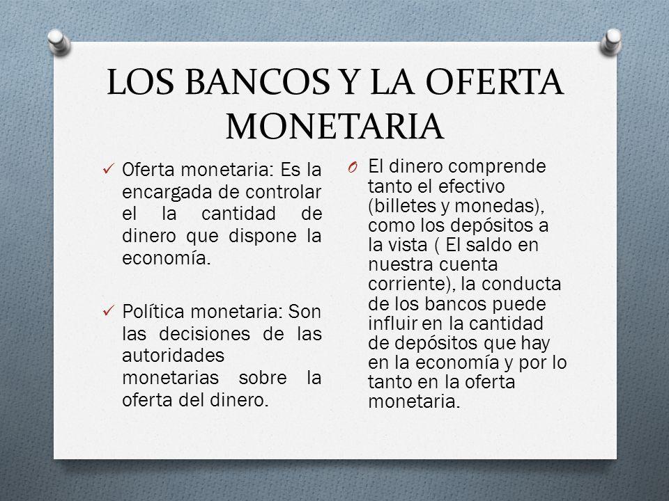 LOS BANCOS Y LA OFERTA MONETARIA Oferta monetaria: Es la encargada de controlar el la cantidad de dinero que dispone la economía. Política monetaria: