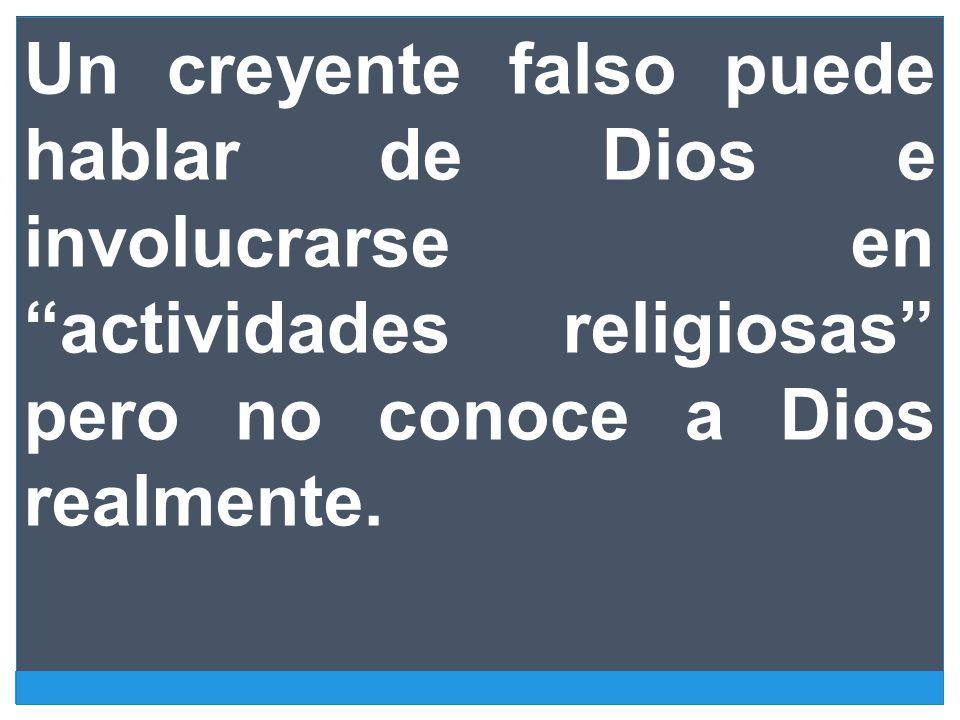 Un creyente falso puede hablar de Dios e involucrarse en actividades religiosas pero no conoce a Dios realmente.