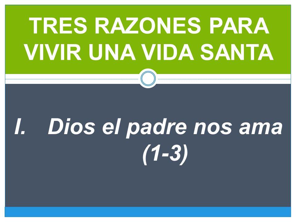 TRES RAZONES PARA VIVIR UNA VIDA SANTA I.Dios el padre nos ama (1-3)