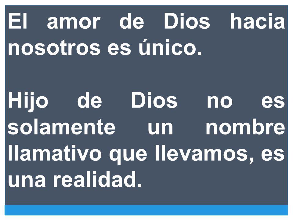 El amor de Dios hacia nosotros es único. Hijo de Dios no es solamente un nombre llamativo que llevamos, es una realidad.