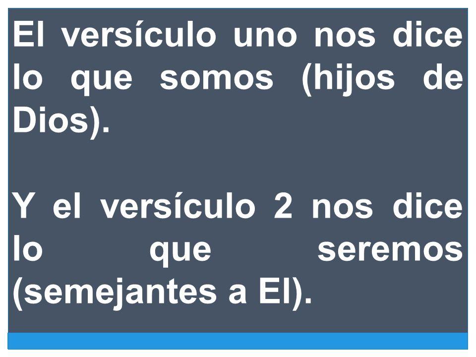 El versículo uno nos dice lo que somos (hijos de Dios). Y el versículo 2 nos dice lo que seremos (semejantes a El).
